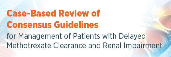 Case-Based Review of Consensus Guidelines for Management of Patients with Delayed Methotrexate Clearance and Renal Impairment